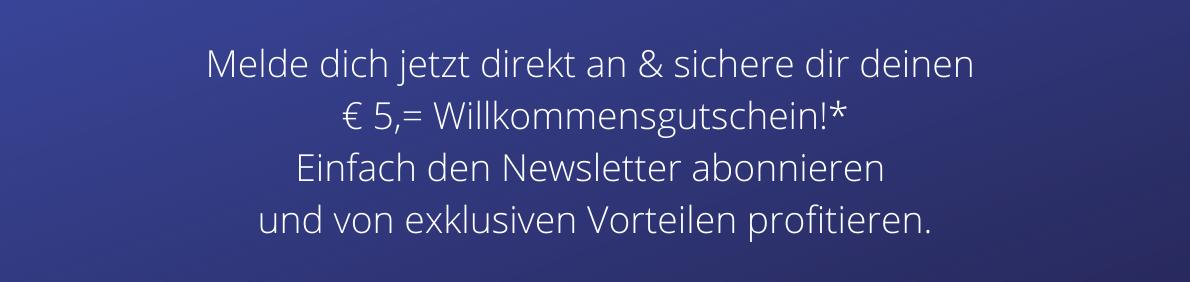 Melde dich jetzt direkt an & sichere dir deinen € 5,= Willkommensgutschein!* Einfach den Newsletter abonnieren und von exklusiven Vorteilen profitieren.