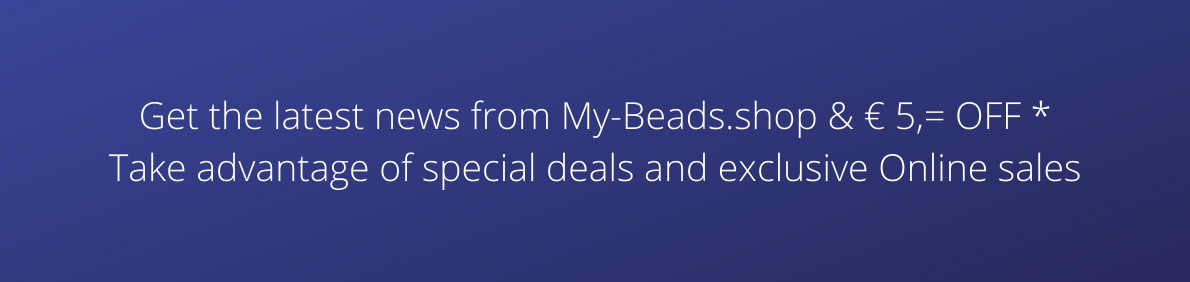 Get the latest news from My-Beads.shop & € 5,= OFF * Take advantage of special deals and exclusive Online sales