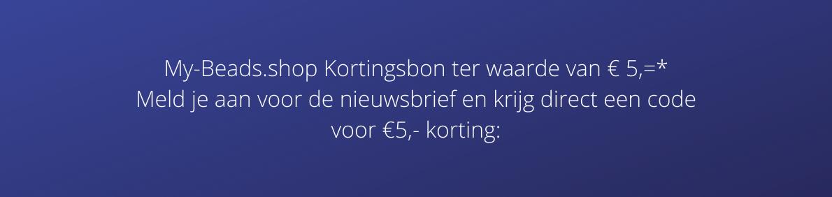 My-Beads.shop Kortingsbon ter waarde van € 5,=* Meld je aan voor de nieuwsbrief en krijg direct een code voor €5,- korting: